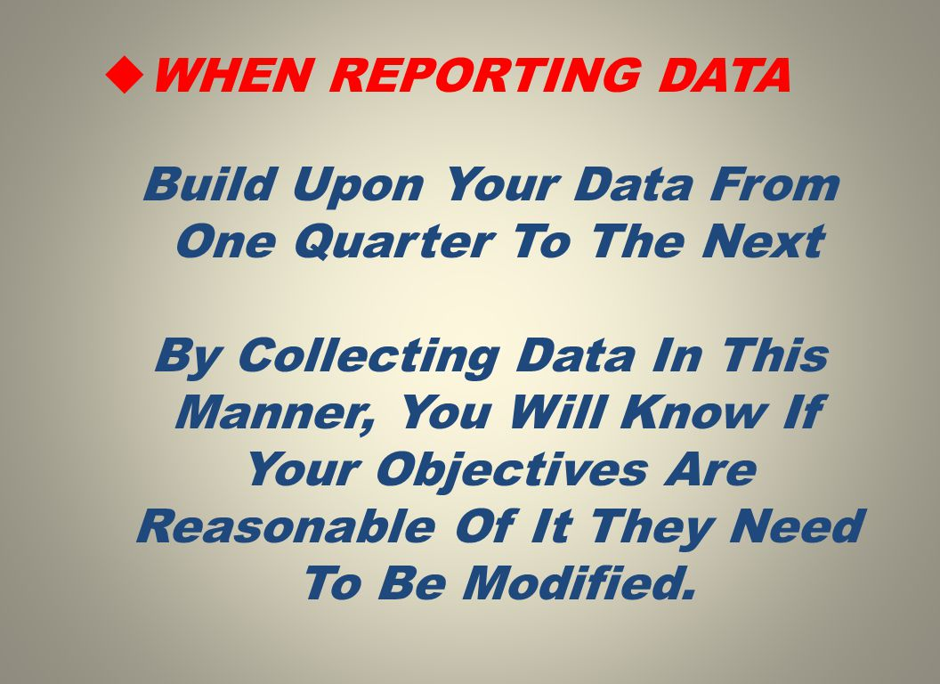  WHEN REPORTING DATA Build Upon Your Data From One Quarter To The Next By Collecting Data In This Manner, You Will Know If Your Objectives Are Reason