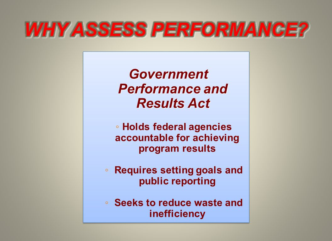 Government Performance and Results Act ◦ Holds federal agencies accountable for achieving program results ◦ Requires setting goals and public reporting ◦ Seeks to reduce waste and inefficiency Government Performance and Results Act ◦ Holds federal agencies accountable for achieving program results ◦ Requires setting goals and public reporting ◦ Seeks to reduce waste and inefficiency
