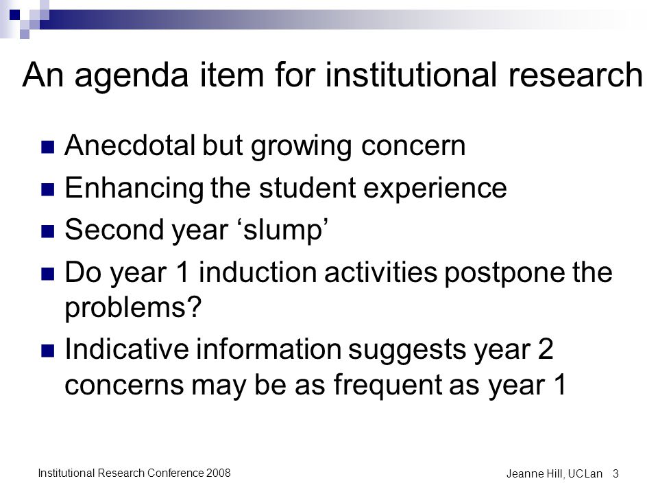 An agenda item for institutional research Anecdotal but growing concern Enhancing the student experience Second year 'slump' Do year 1 induction activ