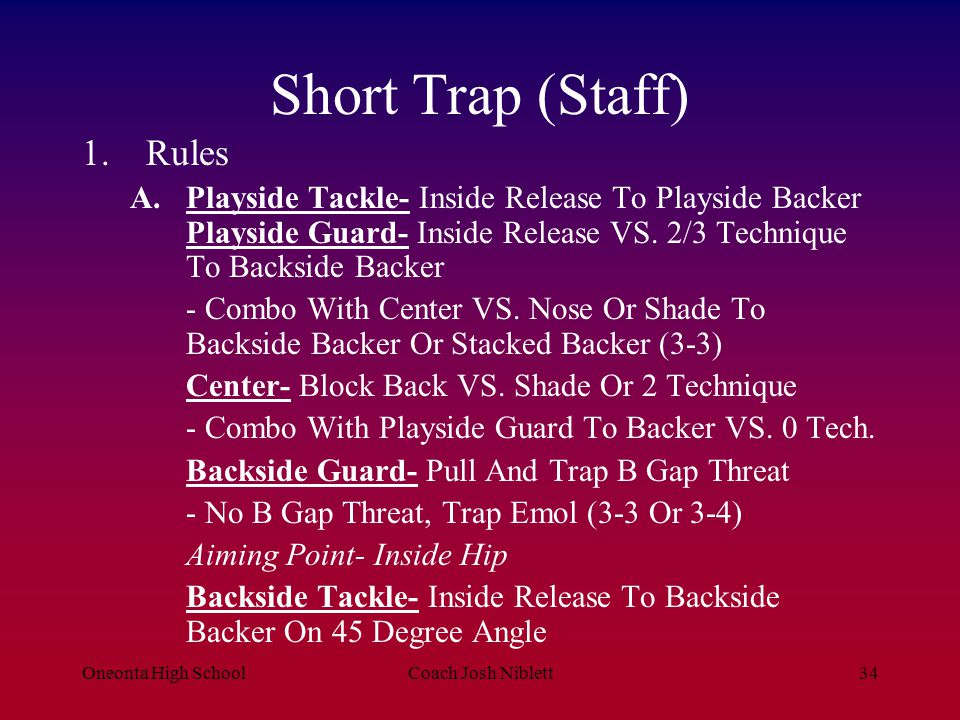 Oneonta High SchoolCoach Josh Niblett35 Short Trap 1.Rules B.1 st Level- 1 st Priority- take Care Of The Combo C.Running Back- No Counter Step Hug The Combo Then Hit It -2 Backs Split Flow/ Playside Back- I-Zone Fake And Block the Backside Emol - 1 Back- QB Read Backside Emol