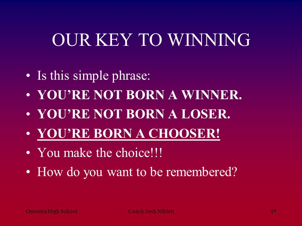 Oneonta High SchoolCoach Josh Niblett45 OUR KEY TO WINNING Is this simple phrase: YOU'RE NOT BORN A WINNER. YOU'RE NOT BORN A LOSER. YOU'RE BORN A CHO