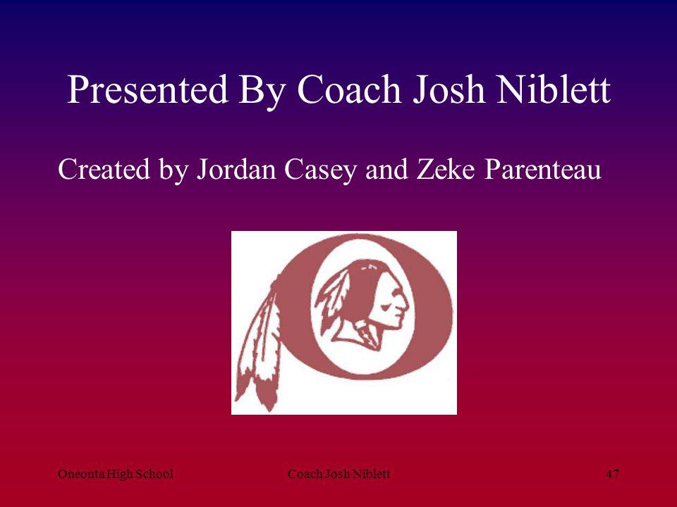 Oneonta High SchoolCoach Josh Niblett47 Presented By Coach Josh Niblett Created by Jordan Casey and Zeke Parenteau