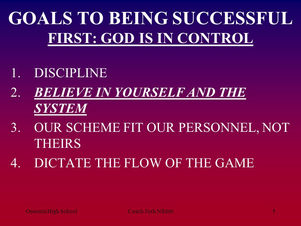Oneonta High SchoolCoach Josh Niblett5 GOALS TO BEING SUCCESSFUL FIRST: GOD IS IN CONTROL 1.DISCIPLINE 2.BELIEVE IN YOURSELF AND THE SYSTEM 3.OUR SCHE