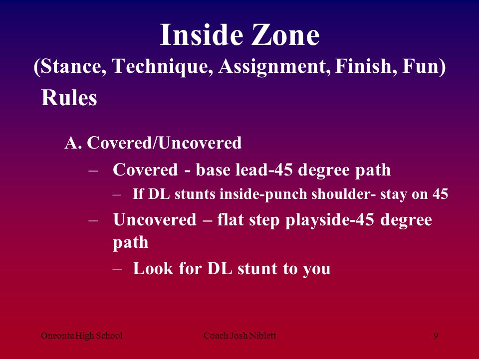 Oneonta High SchoolCoach Josh Niblett9 Inside Zone (Stance, Technique, Assignment, Finish, Fun) Rules A. Covered/Uncovered –Covered - base lead-45 deg