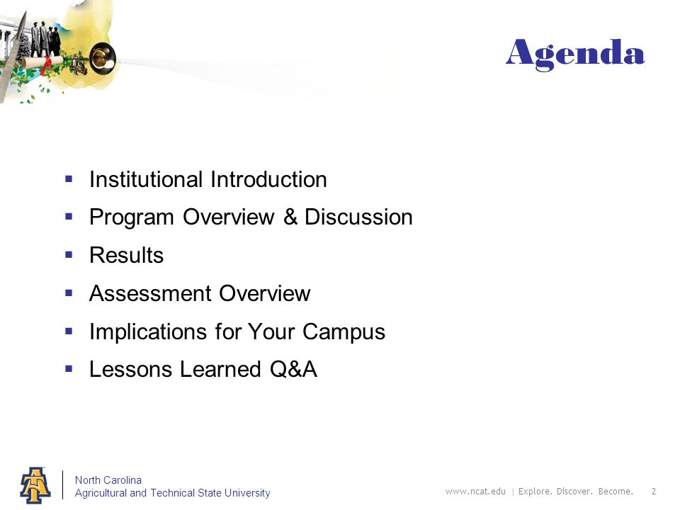 North Carolina Agricultural and Technical State University Agenda  Institutional Introduction  Program Overview & Discussion  Results  Assessment Overview  Implications for Your Campus  Lessons Learned Q&A www.ncat.edu | Explore.