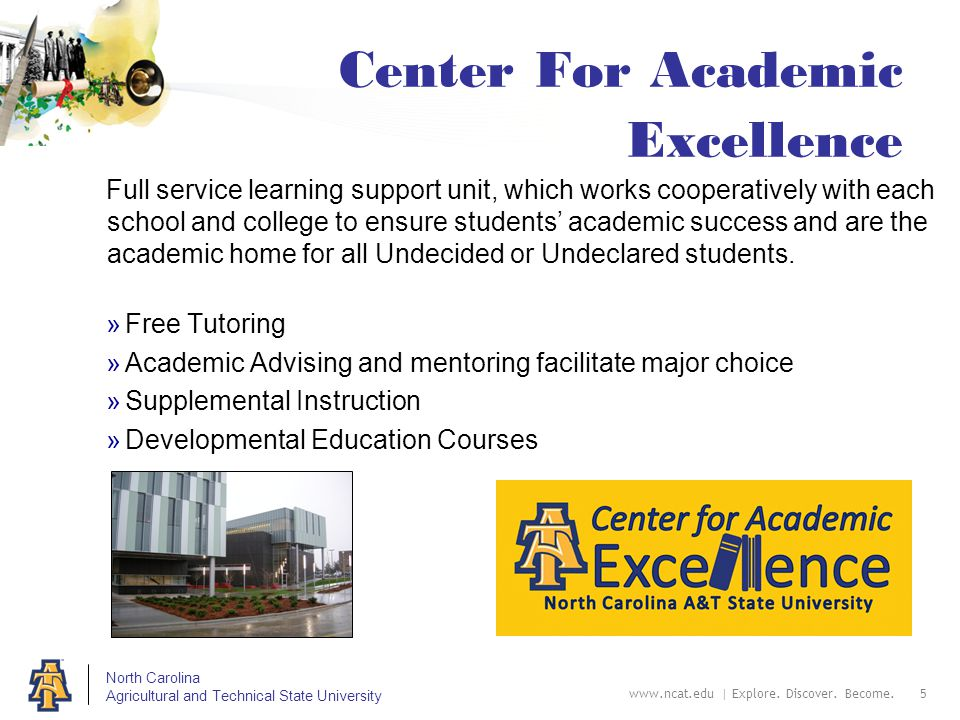 North Carolina Agricultural and Technical State University Center For Academic Excellence Full service learning support unit, which works cooperatively with each school and college to ensure students' academic success and are the academic home for all Undecided or Undeclared students.