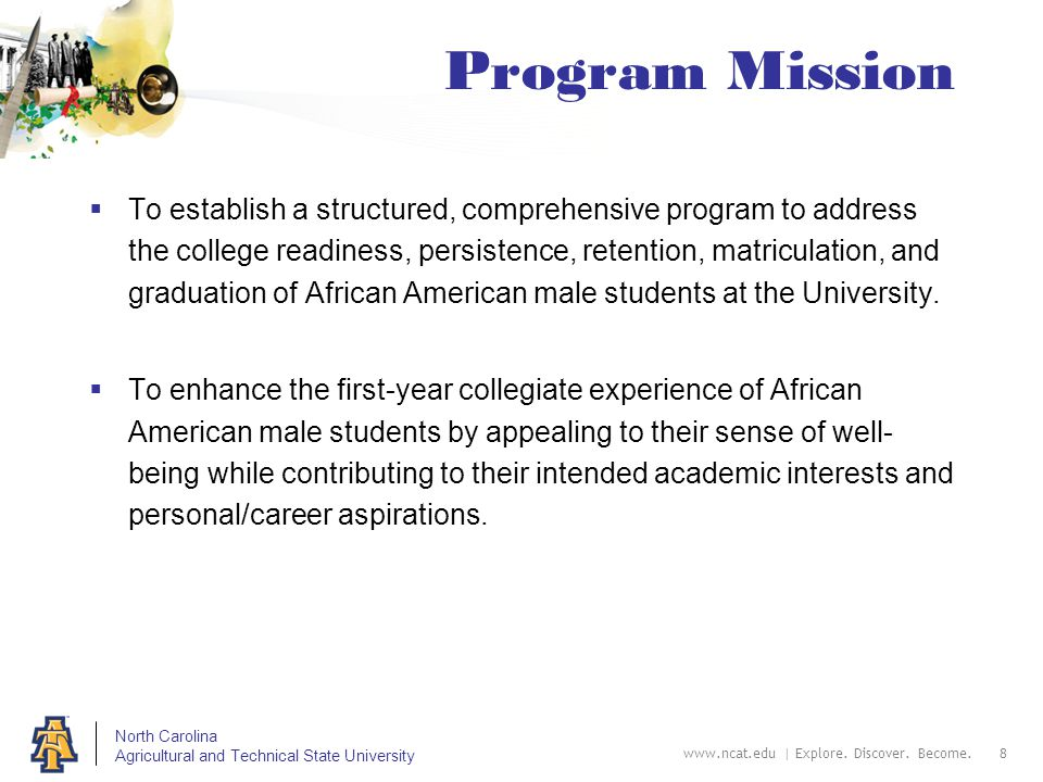 North Carolina Agricultural and Technical State University Program Mission  To establish a structured, comprehensive program to address the college readiness, persistence, retention, matriculation, and graduation of African American male students at the University.