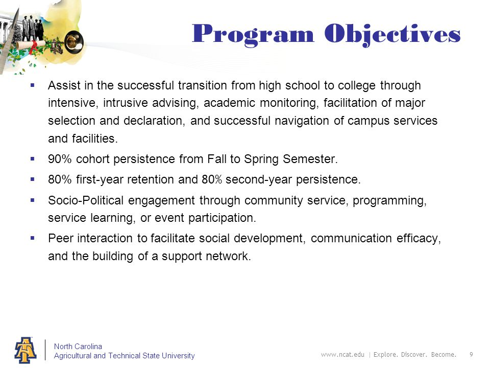 North Carolina Agricultural and Technical State University www.ncat.edu | Explore. Discover. Become. 9 Program Objectives  Assist in the successful t