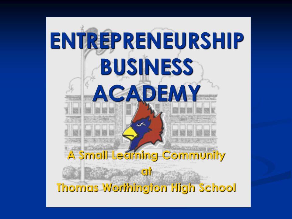 A Small Learning Community at Thomas Worthington High School ENTREPRENEURSHIP BUSINESS ACADEMY