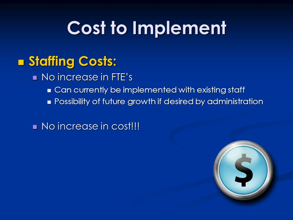 Cost to Implement Staffing Costs: Staffing Costs: No increase in FTE's No increase in FTE's Can currently be implemented with existing staff Can currently be implemented with existing staff Possibility of future growth if desired by administration Possibility of future growth if desired by administration No increase in cost!!.