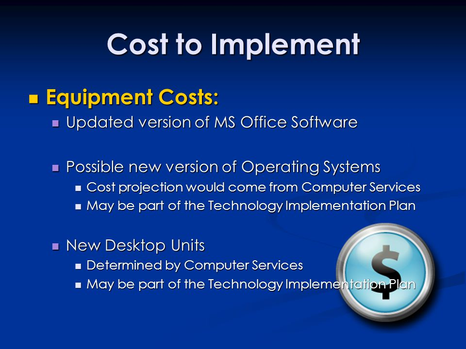 Cost to Implement Equipment Costs: Equipment Costs: Updated version of MS Office Software Updated version of MS Office Software Possible new version of Operating Systems Possible new version of Operating Systems Cost projection would come from Computer Services Cost projection would come from Computer Services May be part of the Technology Implementation Plan May be part of the Technology Implementation Plan New Desktop Units New Desktop Units Determined by Computer Services Determined by Computer Services May be part of the Technology Implementation Plan May be part of the Technology Implementation Plan