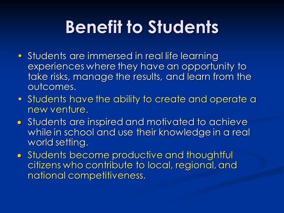Benefit to Students Students are immersed in real life learning experiences where they have an opportunity to take risks, manage the results, and lear