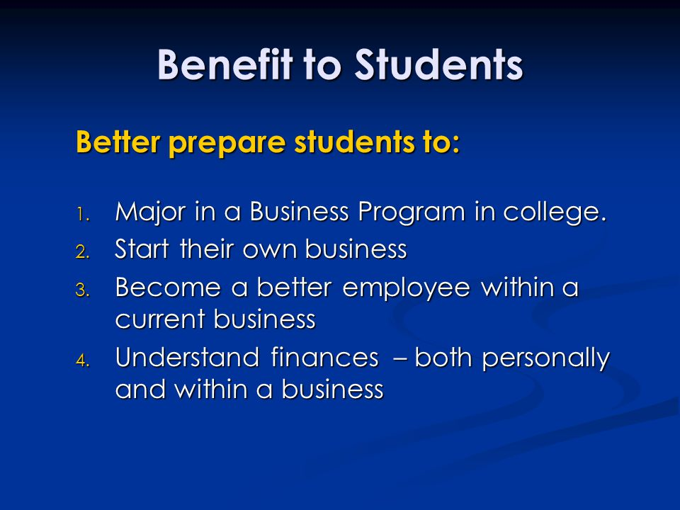 Benefit to Students Better prepare students to: Better prepare students to: 1. Major in a Business Program in college. 2. Start their own business 3.