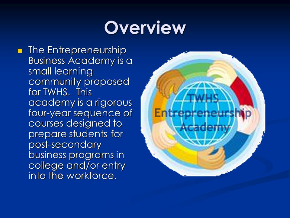 Overview The Entrepreneurship Business Academy is a small learning community proposed for TWHS.