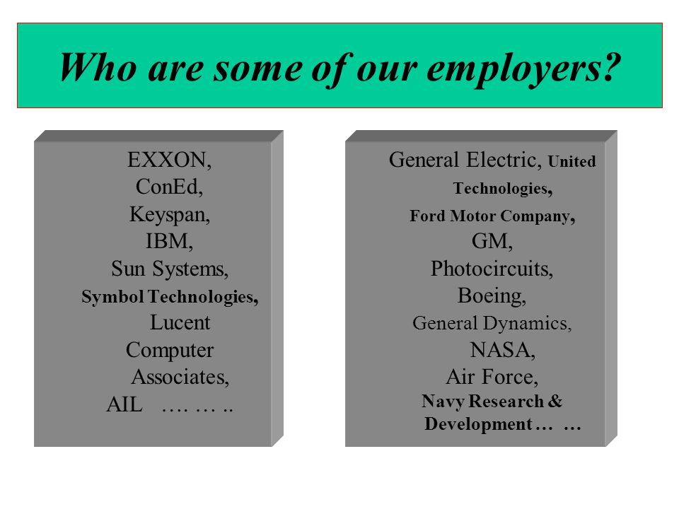 EXXON, ConEd, Keyspan, IBM, Sun Systems, Symbol Technologies, Lucent Computer Associates, AIL …. ….. General Electric, United Technologies, Ford Motor