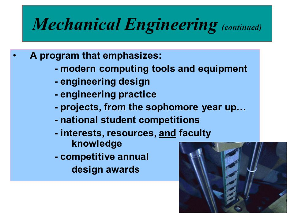 Mechanical Engineering (continued) A program that emphasizes: - modern computing tools and equipment - engineering design - engineering practice - pro