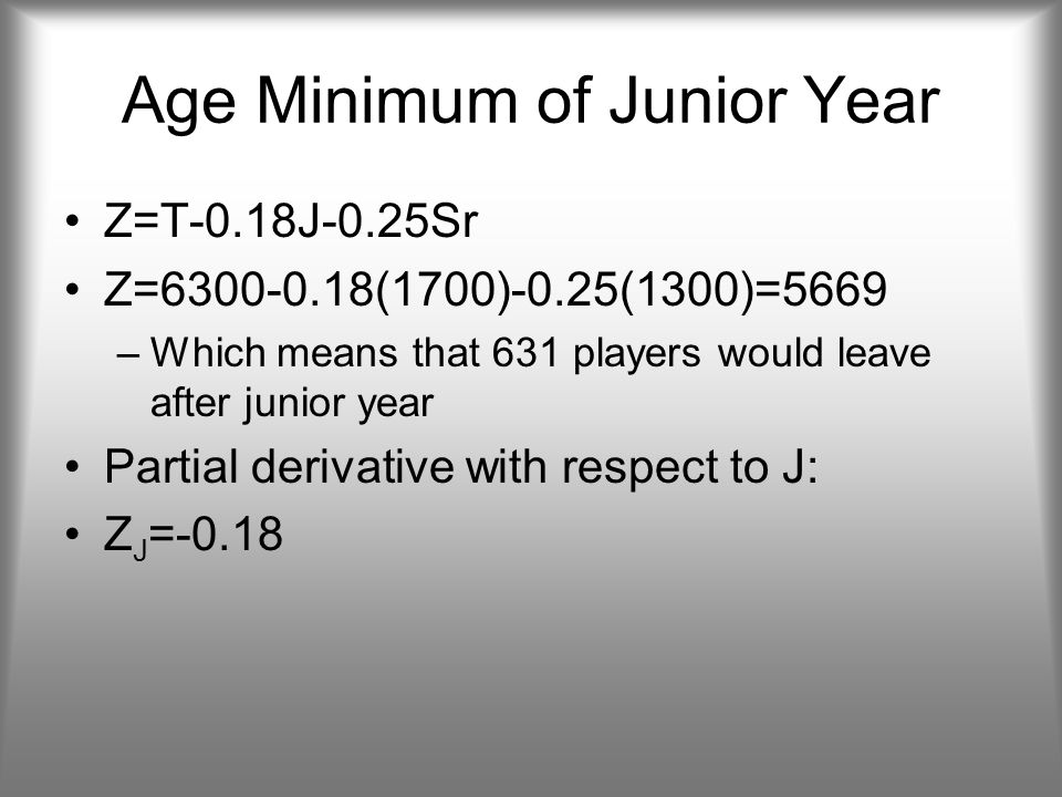 Age Minimum of Junior Year Z=T-0.18J-0.25Sr Z=6300-0.18(1700)-0.25(1300)=5669 –Which means that 631 players would leave after junior year Partial derivative with respect to J: Z J =-0.18