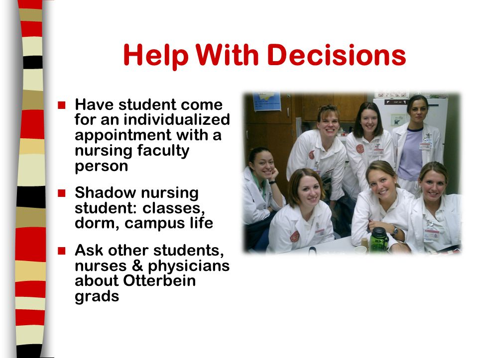 Help With Decisions Have student come for an individualized appointment with a nursing faculty person Shadow nursing student: classes, dorm, campus life Ask other students, nurses & physicians about Otterbein grads