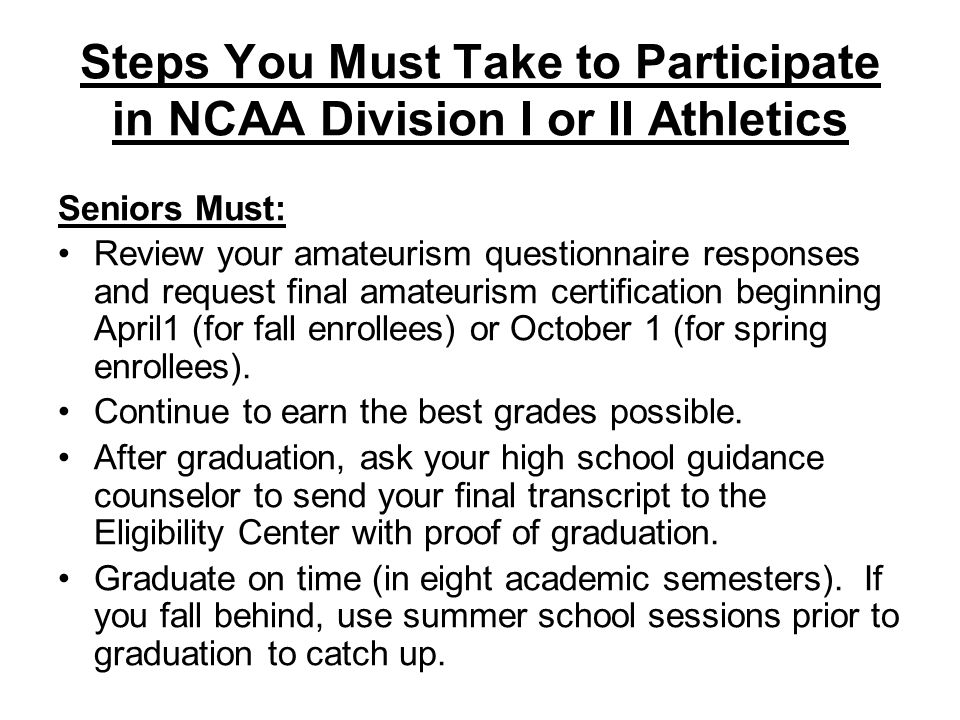 Steps You Must Take to Participate in NCAA Division I or II Athletics Seniors Must: Review your amateurism questionnaire responses and request final amateurism certification beginning April1 (for fall enrollees) or October 1 (for spring enrollees).