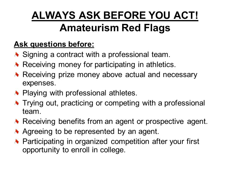 ALWAYS ASK BEFORE YOU ACT! Amateurism Red Flags Ask questions before: Signing a contract with a professional team. Receiving money for participating i