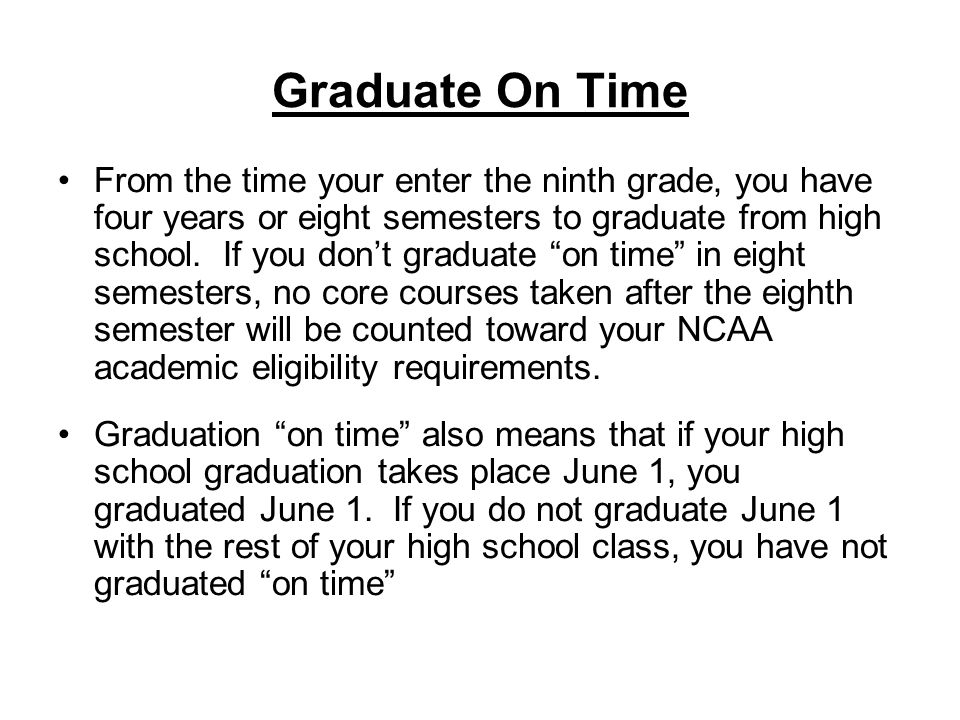Graduate On Time From the time your enter the ninth grade, you have four years or eight semesters to graduate from high school.