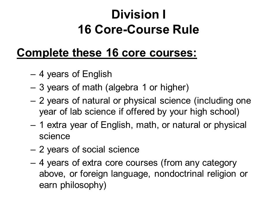 Division I 16 Core-Course Rule Complete these 16 core courses: –4 years of English –3 years of math (algebra 1 or higher) –2 years of natural or physi
