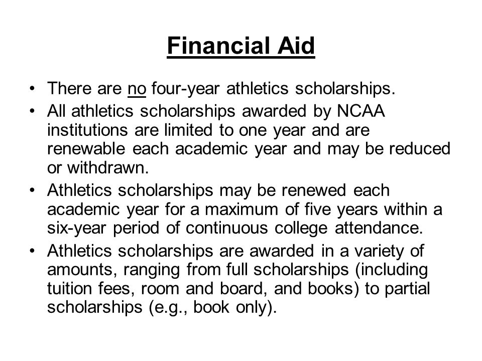 Financial Aid There are no four-year athletics scholarships. All athletics scholarships awarded by NCAA institutions are limited to one year and are r