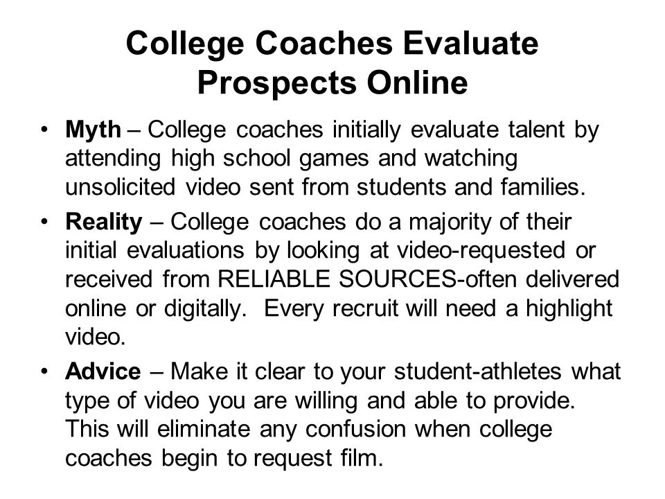 College Coaches Evaluate Prospects Online Myth – College coaches initially evaluate talent by attending high school games and watching unsolicited video sent from students and families.