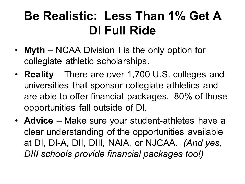 Be Realistic: Less Than 1% Get A DI Full Ride Myth – NCAA Division I is the only option for collegiate athletic scholarships.