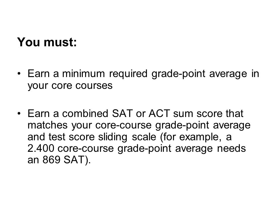 You must: Earn a minimum required grade-point average in your core courses Earn a combined SAT or ACT sum score that matches your core-course grade-point average and test score sliding scale (for example, a 2.400 core-course grade-point average needs an 869 SAT).