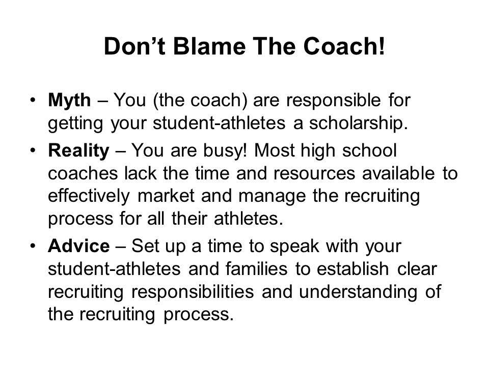 Don't Blame The Coach! Myth – You (the coach) are responsible for getting your student-athletes a scholarship. Reality – You are busy! Most high schoo