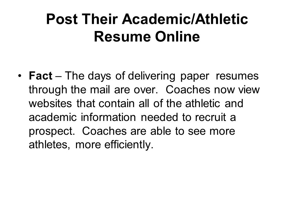 Post Their Academic/Athletic Resume Online Fact – The days of delivering paper resumes through the mail are over. Coaches now view websites that conta