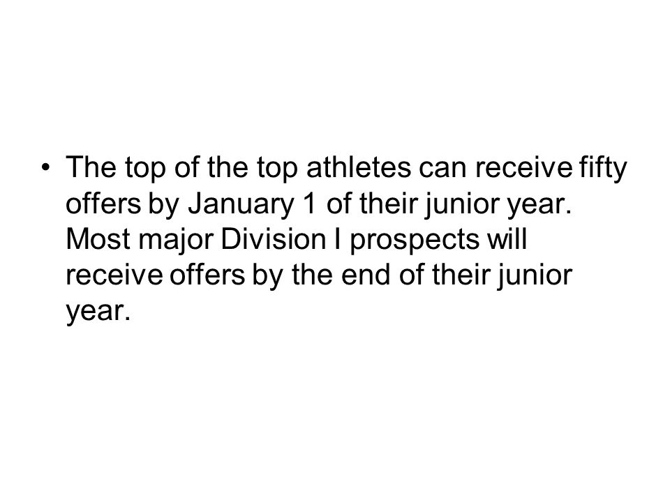 The top of the top athletes can receive fifty offers by January 1 of their junior year. Most major Division I prospects will receive offers by the end