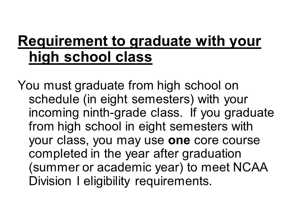 Requirement to graduate with your high school class You must graduate from high school on schedule (in eight semesters) with your incoming ninth-grade