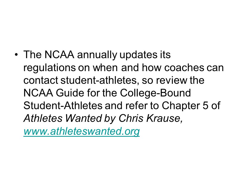The NCAA annually updates its regulations on when and how coaches can contact student-athletes, so review the NCAA Guide for the College-Bound Student-Athletes and refer to Chapter 5 of Athletes Wanted by Chris Krause, www.athleteswanted.org www.athleteswanted.org