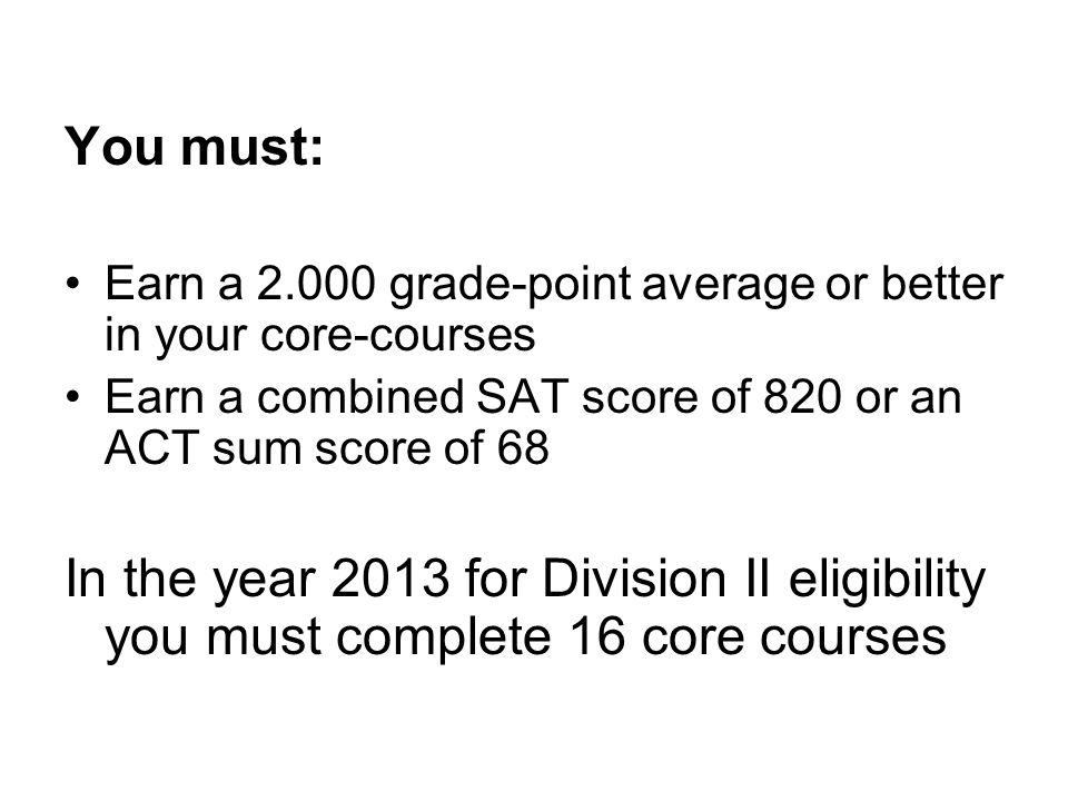You must: Earn a 2.000 grade-point average or better in your core-courses Earn a combined SAT score of 820 or an ACT sum score of 68 In the year 2013
