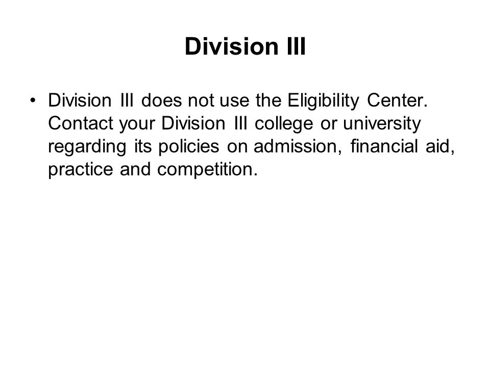 Division III Division III does not use the Eligibility Center. Contact your Division III college or university regarding its policies on admission, fi