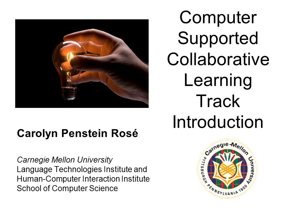 Computer Supported Collaborative Learning Track Introduction Carolyn Penstein Rosé Carnegie Mellon University Language Technologies Institute and Human-Computer Interaction Institute School of Computer Science