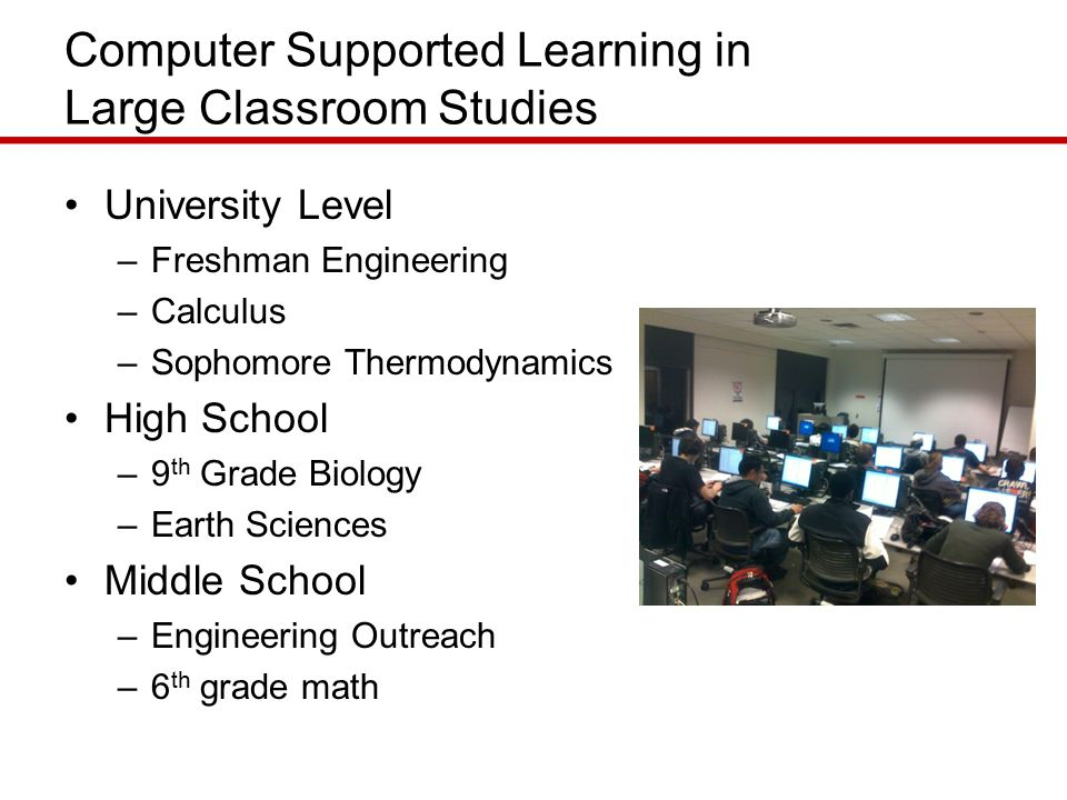 Computer Supported Learning in Large Classroom Studies University Level –Freshman Engineering –Calculus –Sophomore Thermodynamics High School –9 th Grade Biology –Earth Sciences Middle School –Engineering Outreach –6 th grade math