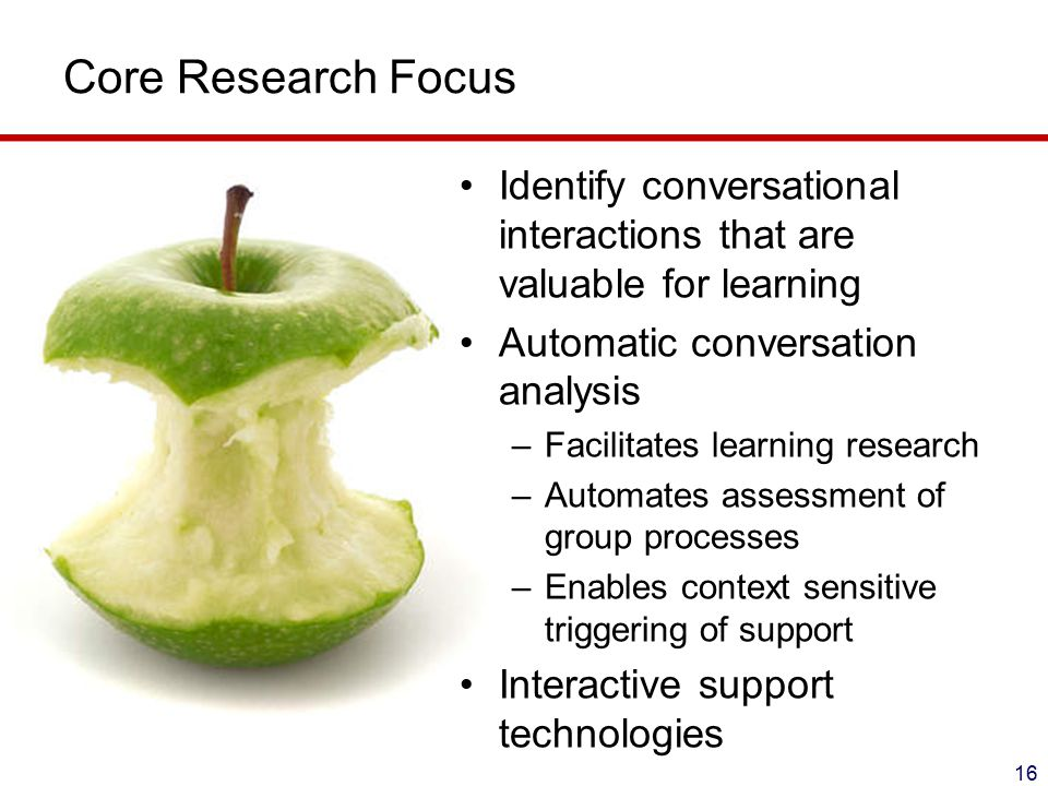 Core Research Focus 16 Identify conversational interactions that are valuable for learning Automatic conversation analysis –Facilitates learning research –Automates assessment of group processes –Enables context sensitive triggering of support Interactive support technologies