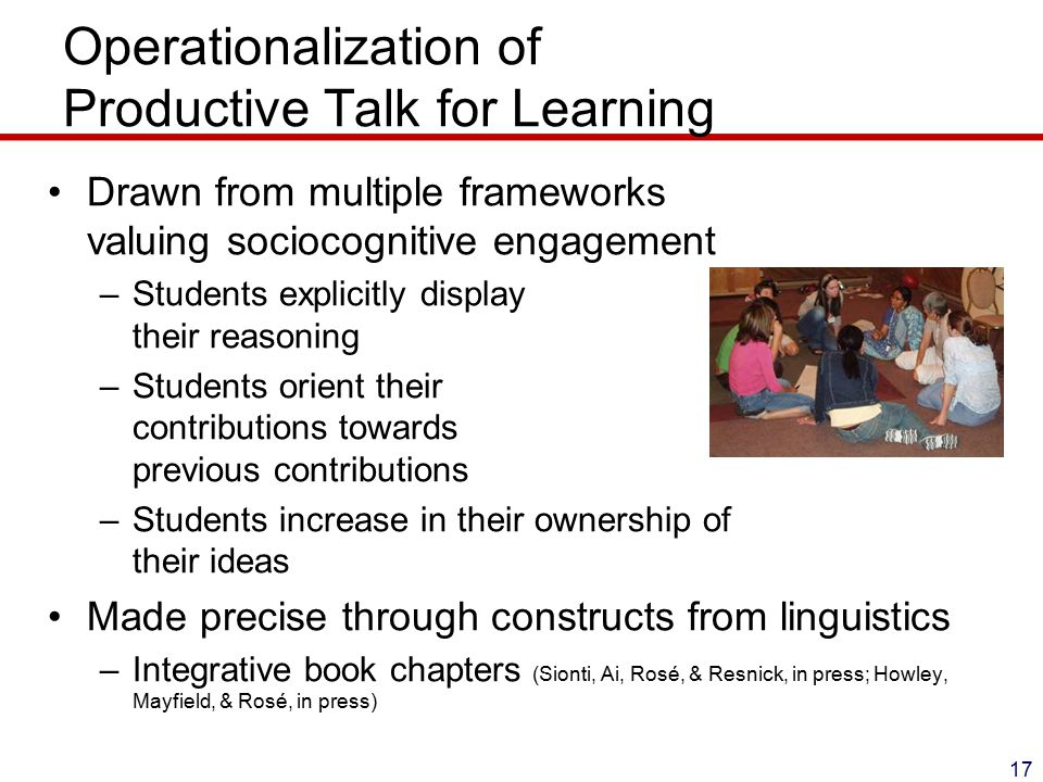 Operationalization of Productive Talk for Learning 17 Drawn from multiple frameworks valuing sociocognitive engagement –Students explicitly display their reasoning –Students orient their contributions towards previous contributions –Students increase in their ownership of their ideas Made precise through constructs from linguistics –Integrative book chapters (Sionti, Ai, Rosé, & Resnick, in press; Howley, Mayfield, & Rosé, in press)