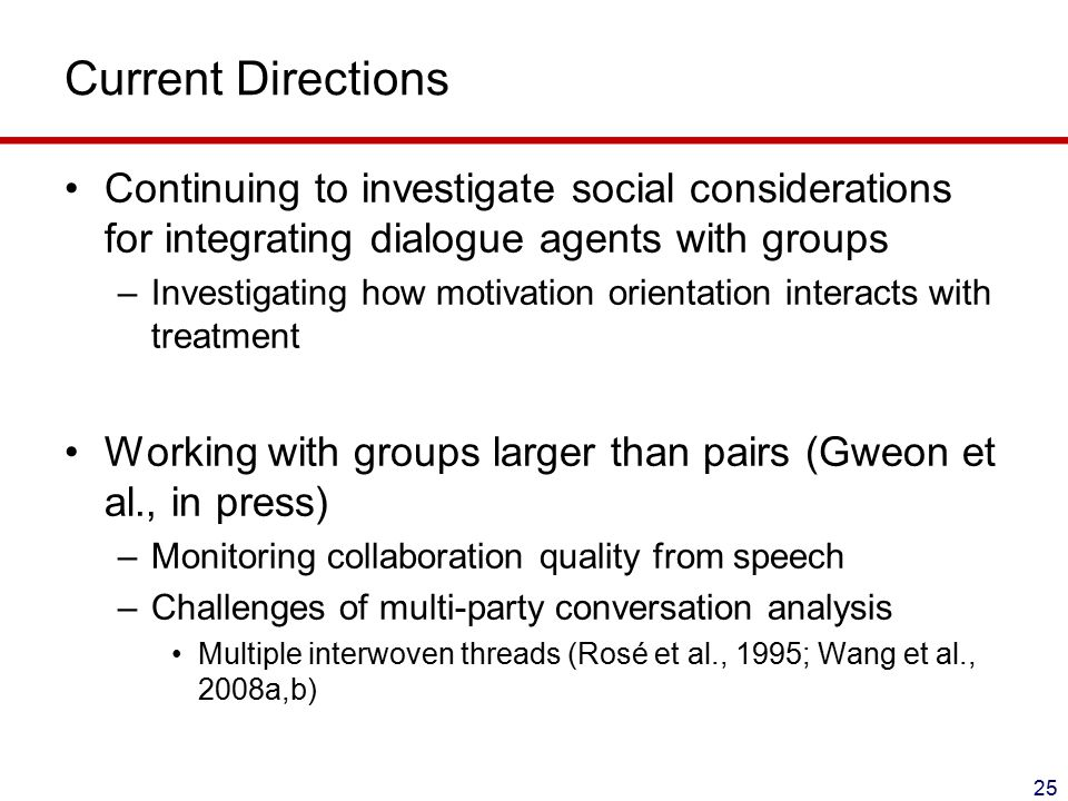 Current Directions Continuing to investigate social considerations for integrating dialogue agents with groups –Investigating how motivation orientation interacts with treatment Working with groups larger than pairs (Gweon et al., in press) –Monitoring collaboration quality from speech –Challenges of multi-party conversation analysis Multiple interwoven threads (Rosé et al., 1995; Wang et al., 2008a,b) 25