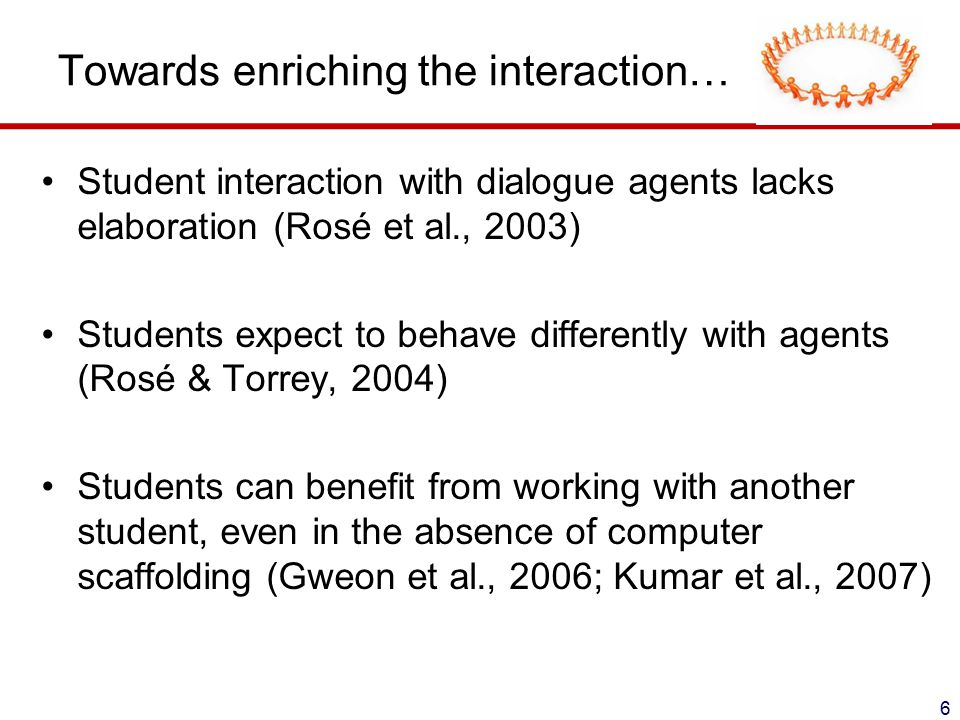 Towards enriching the interaction… Student interaction with dialogue agents lacks elaboration (Rosé et al., 2003) Students expect to behave differently with agents (Rosé & Torrey, 2004) Students can benefit from working with another student, even in the absence of computer scaffolding (Gweon et al., 2006; Kumar et al., 2007) 6