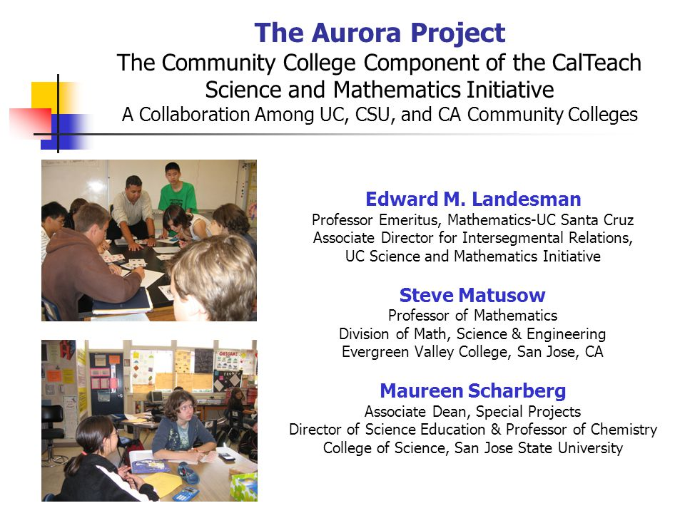 The Aurora Project The Community College Component of the CalTeach Science and Mathematics Initiative A Collaboration Among UC, CSU, and CA Community Colleges Edward M.