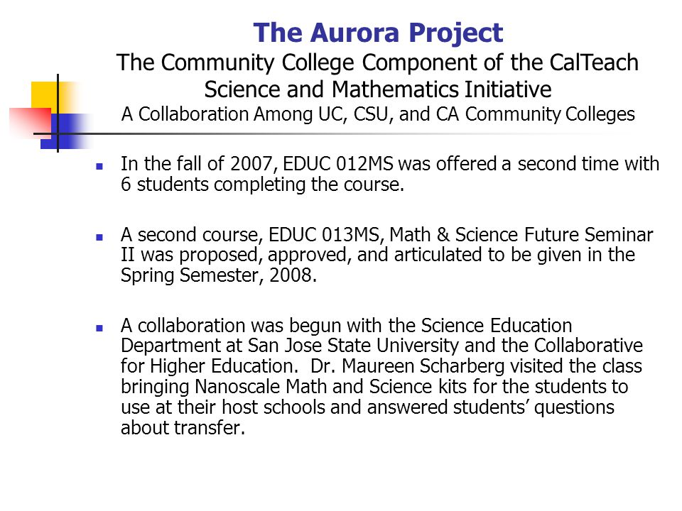 The Aurora Project The Community College Component of the CalTeach Science and Mathematics Initiative A Collaboration Among UC, CSU, and CA Community Colleges In the fall of 2007, EDUC 012MS was offered a second time with 6 students completing the course.