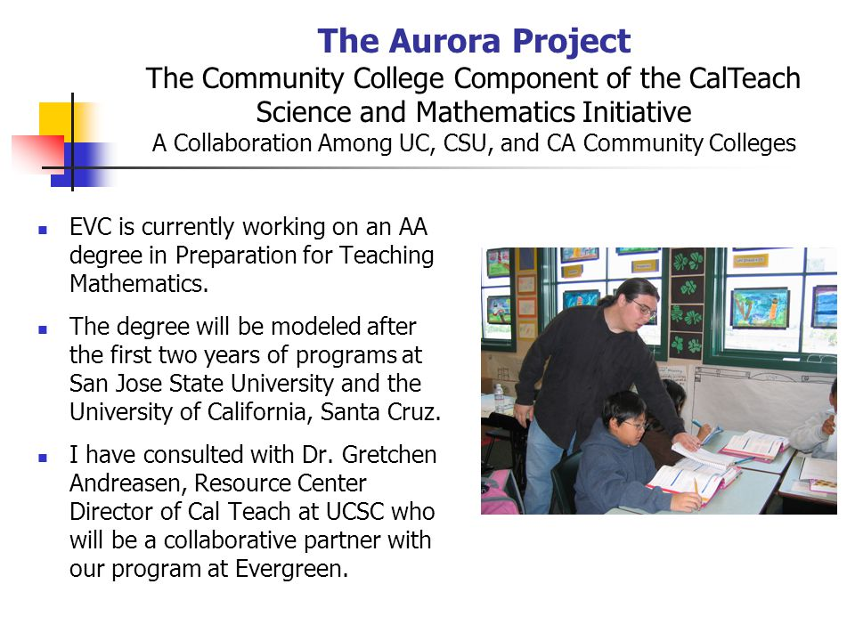 The Aurora Project The Community College Component of the CalTeach Science and Mathematics Initiative A Collaboration Among UC, CSU, and CA Community Colleges EVC is currently working on an AA degree in Preparation for Teaching Mathematics.