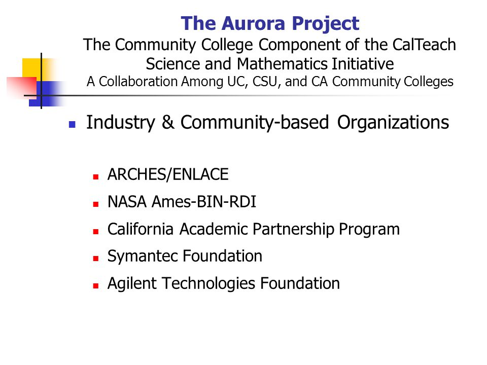 The Aurora Project The Community College Component of the CalTeach Science and Mathematics Initiative A Collaboration Among UC, CSU, and CA Community Colleges Industry & Community-based Organizations ARCHES/ENLACE NASA Ames-BIN-RDI California Academic Partnership Program Symantec Foundation Agilent Technologies Foundation