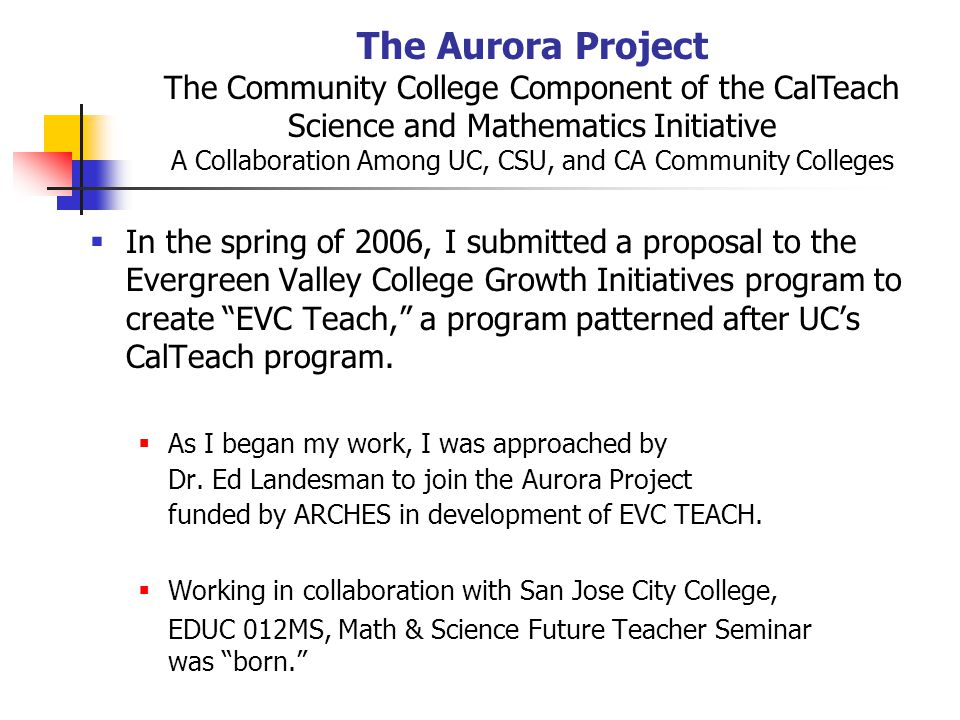 The Aurora Project The Community College Component of the CalTeach Science and Mathematics Initiative A Collaboration Among UC, CSU, and CA Community Colleges  In the spring of 2006, I submitted a proposal to the Evergreen Valley College Growth Initiatives program to create EVC Teach, a program patterned after UC's CalTeach program.