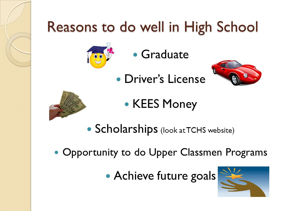 Reasons to do well in High School Graduate Driver's License KEES Money Scholarships (look at TCHS website) Opportunity to do Upper Classmen Programs Achieve future goals