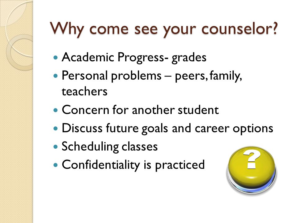 Why come see your counselor.